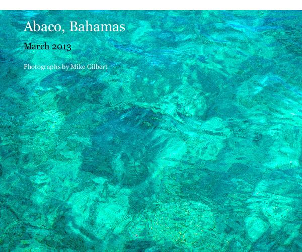 View Abaco, Bahamas by Photographs by Mike Gilbert