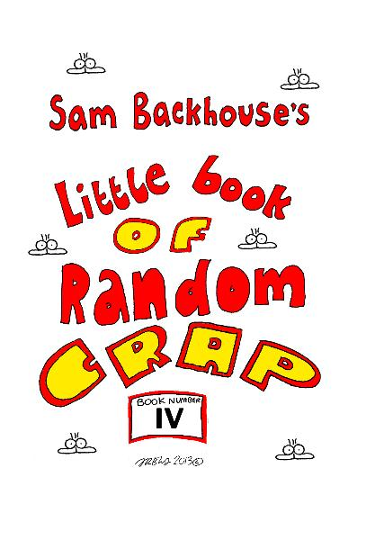 View SAM BACKHOUSE'S LITTLE BOOK OF RANDOM CRAP (Book Four) by Sam Backhouse